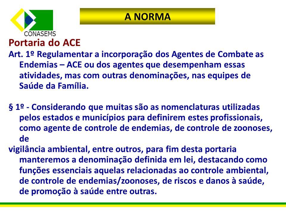 CONASEMS A NORMA Portaria do ACE Art. 1º Regulamentar a incorporação dos Agentes de Combate as Endemias – ACE ou dos agentes que desempenham essas ati