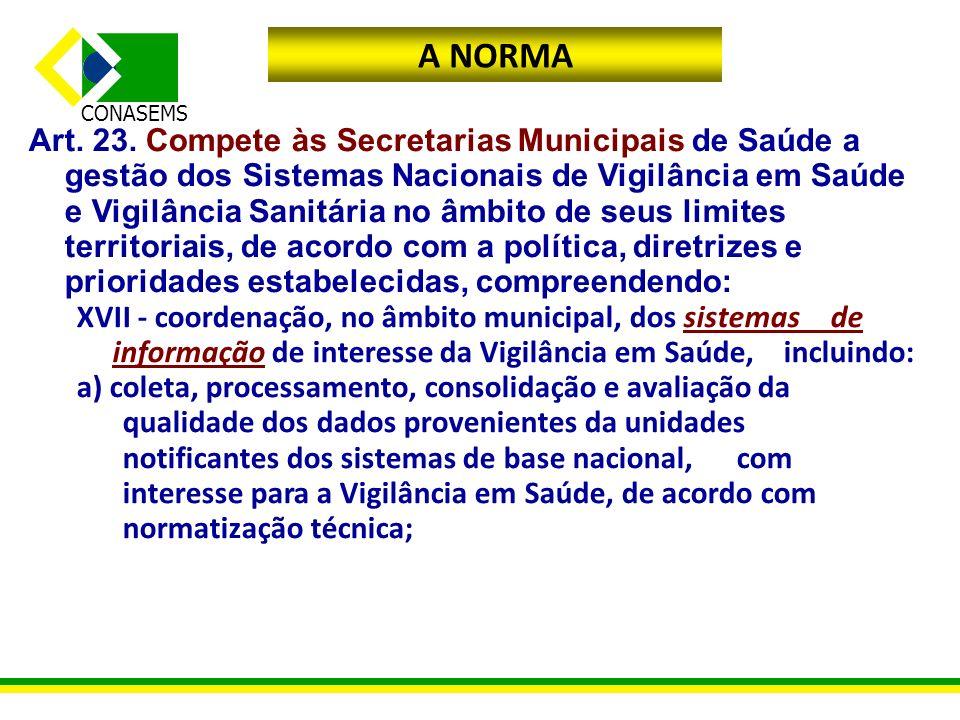 CONASEMS A NORMA Art. 23. Compete às Secretarias Municipais de Saúde a gestão dos Sistemas Nacionais de Vigilância em Saúde e Vigilância Sanitária no
