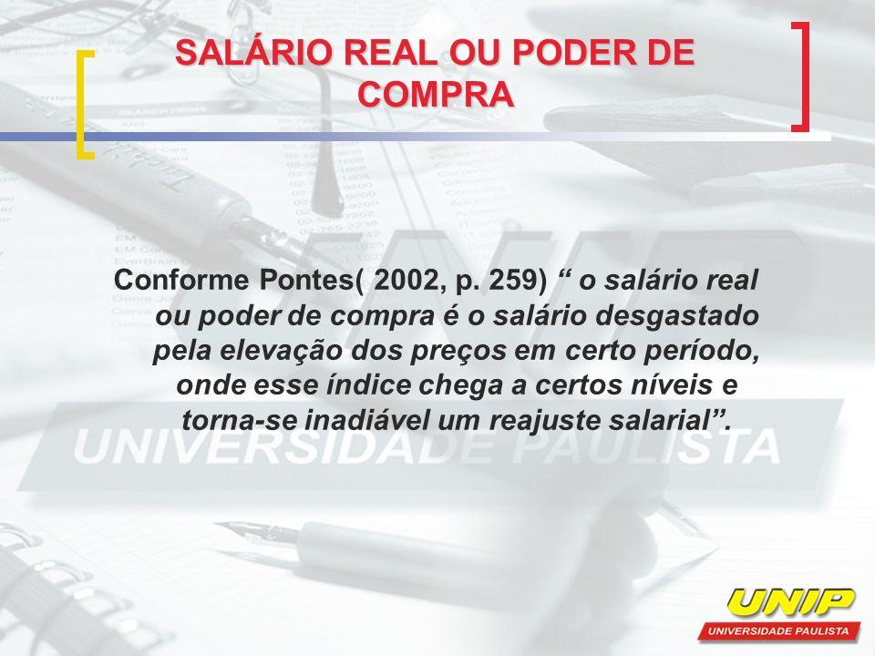 SALÁRIO REAL OU PODER DE COMPRA Conforme Pontes( 2002, p. 259) o salário real ou poder de compra é o salário desgastado pela elevação dos preços em ce