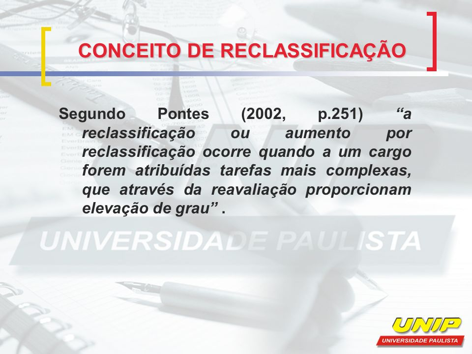 CONCEITO DE RECLASSIFICAÇÃO Segundo Pontes (2002, p.251) a reclassificação ou aumento por reclassificação ocorre quando a um cargo forem atribuídas ta