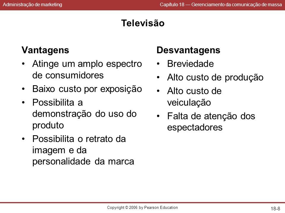 Administração de marketingCapítulo 18 Gerenciamento da comunicação de massa Copyright © 2006 by Pearson Education 18-8 Televisão Vantagens Atinge um a