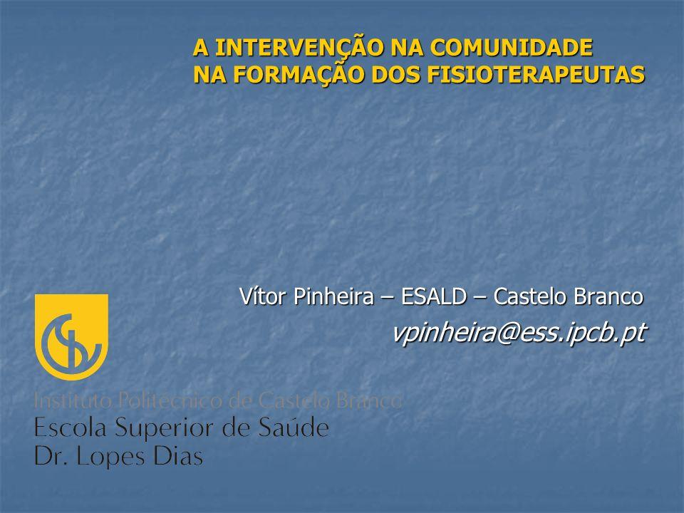 Vítor Pinheira – ESALD – Castelo Branco vpinheira@ess.ipcb.pt A INTERVENÇÃO NA COMUNIDADE NA FORMAÇÃO DOS FISIOTERAPEUTAS
