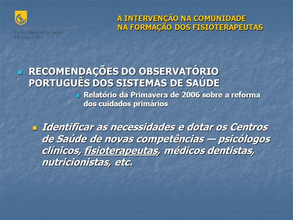 RECOMENDAÇÕES DO OBSERVATÓRIO PORTUGUÊS DOS SISTEMAS DE SAÚDE RECOMENDAÇÕES DO OBSERVATÓRIO PORTUGUÊS DOS SISTEMAS DE SAÚDE Relatório da Primavera de 2006 sobre a reforma dos cuidados primários Relatório da Primavera de 2006 sobre a reforma dos cuidados primários Identificar as necessidades e dotar os Centros de Saúde de novas competências psicólogos clínicos, fisioterapeutas, médicos dentistas, nutricionistas, etc.
