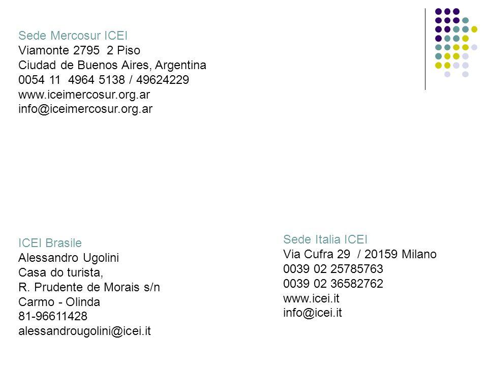 Sede Mercosur ICEI Viamonte 2795 2 Piso Ciudad de Buenos Aires, Argentina 0054 11 4964 5138 / 49624229 www.iceimercosur.org.ar info@iceimercosur.org.ar Sede Italia ICEI Via Cufra 29 / 20159 Milano 0039 02 25785763 0039 02 36582762 www.icei.it info@icei.it ICEI Brasile Alessandro Ugolini Casa do turista, R.