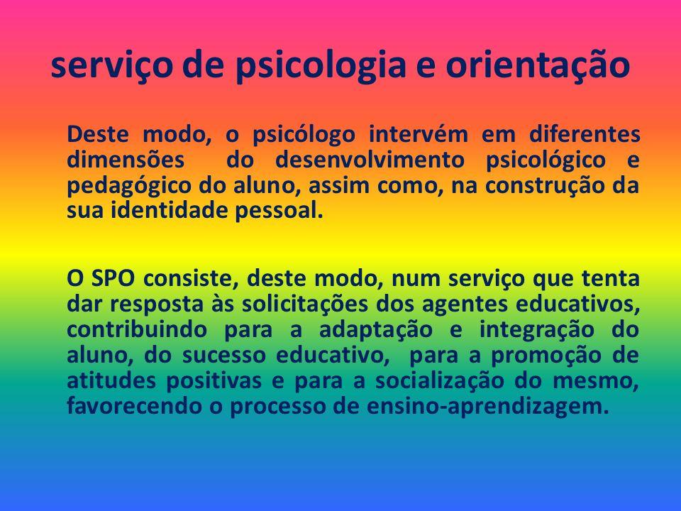 serviço de psicologia e orientação Deste modo, o psicólogo intervém em diferentes dimensões do desenvolvimento psicológico e pedagógico do aluno, assi