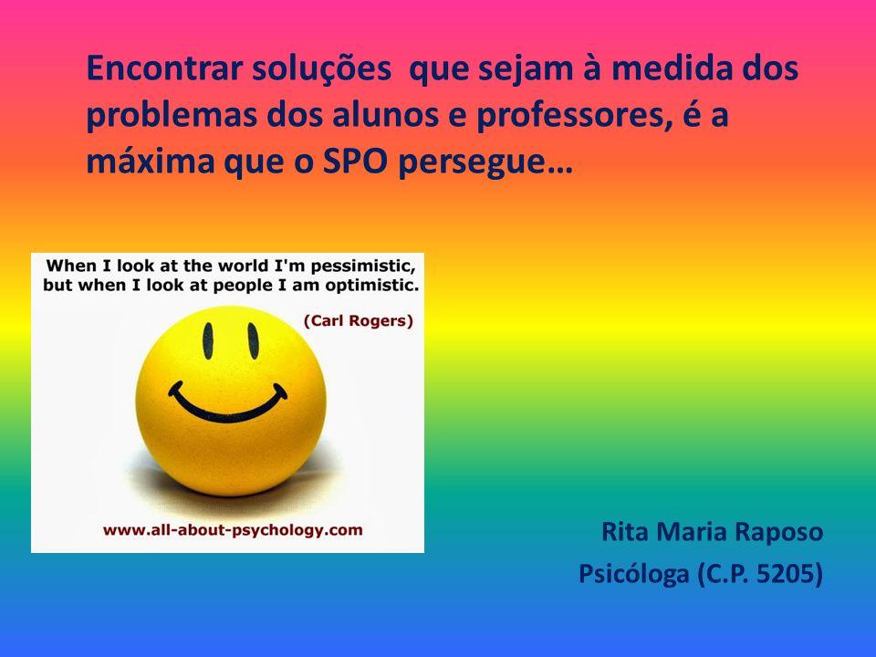 Encontrar soluções que sejam à medida dos problemas dos alunos e professores, é a máxima que o SPO persegue… Rita Maria Raposo Psicóloga (C.P. 5205)
