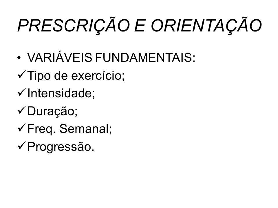 PRESCRIÇÃO E ORIENTAÇÃO VARIÁVEIS FUNDAMENTAIS: Tipo de exercício; Intensidade; Duração; Freq. Semanal; Progressão.