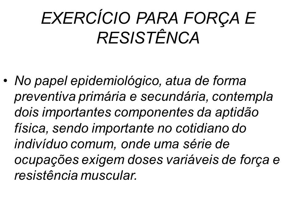 EXERCÍCIO PARA FORÇA E RESISTÊNCA No papel epidemiológico, atua de forma preventiva primária e secundária, contempla dois importantes componentes da a
