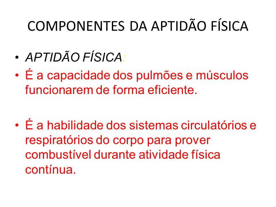 COMPONENTES DA APTIDÃO FÍSICA APTIDÃO FÍSICA: É a capacidade dos pulmões e músculos funcionarem de forma eficiente. É a habilidade dos sistemas circul