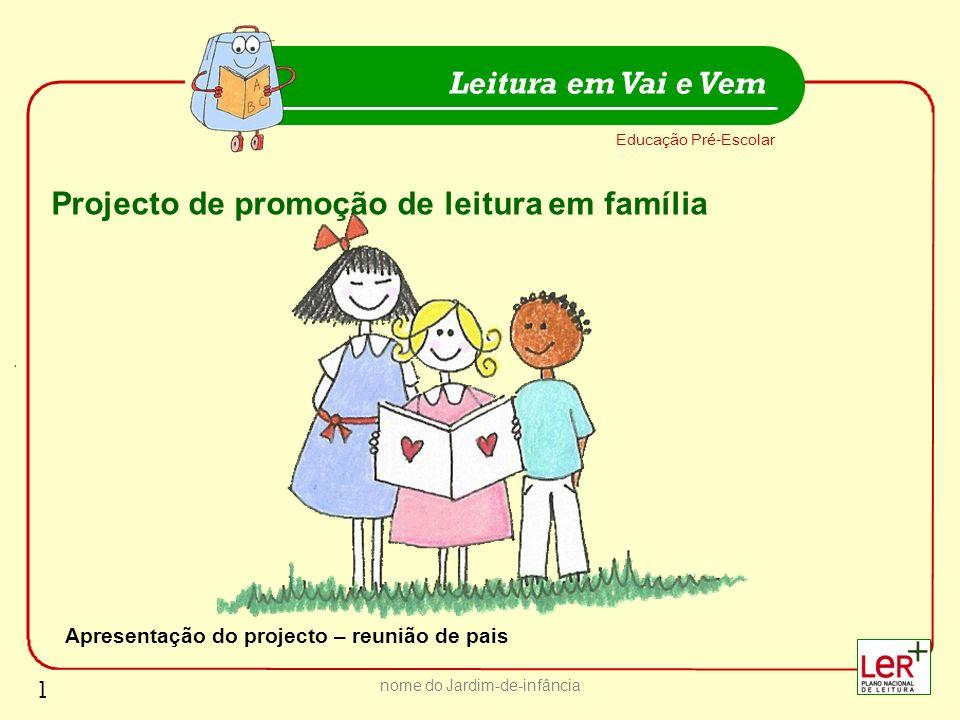 nome do Jardim-de-infância Educação Pré-Escolar Leitura em Vai e Vem 1 Projecto de promoção de leitura em família Apresentação do projecto – reunião d