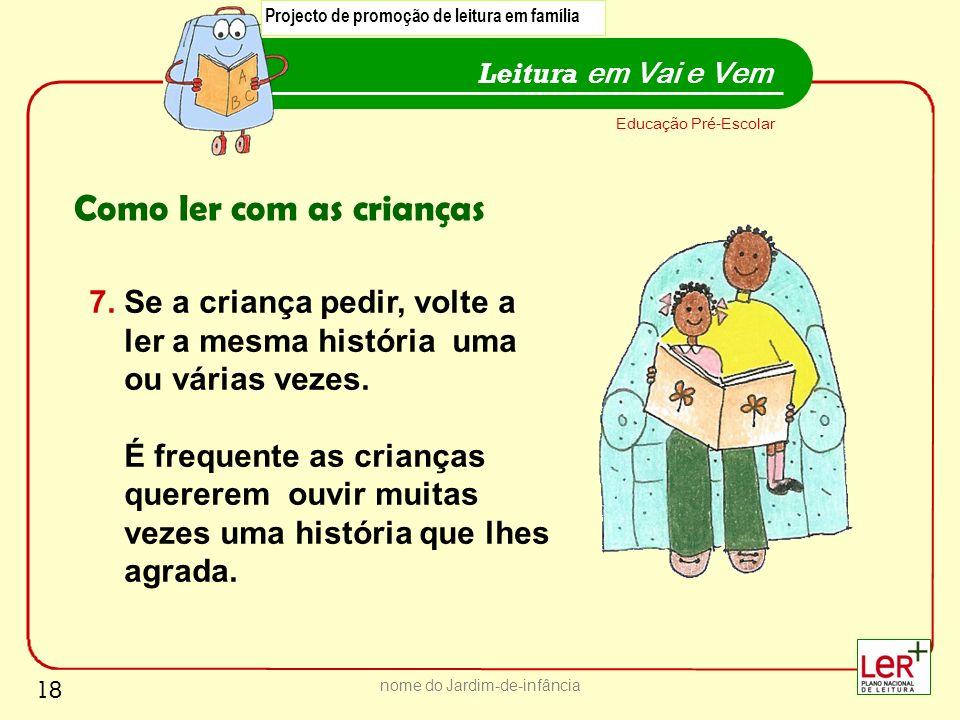18 nome do Jardim-de-infância Leitura em Vai e Vem Educação Pré-Escolar Como ler com as crianças 7. Se a criança pedir, volte a ler a mesma história u