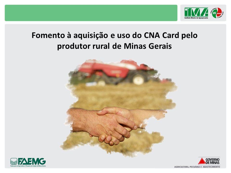 Objetivos do projeto de fomento do CNA Card Objetivo Geral Fomentar a aquisição e uso do CNA Card pelo produtor rural através de ações coordenadas entre IMA, FAEMG e Sindicatos Rurais.