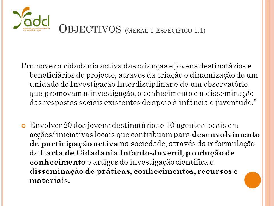 O BJECTIVOS (G ERAL 1 E SPECIFICO 1.1) Promover a cidadania activa das crianças e jovens destinatários e beneficiários do projecto, através da criação