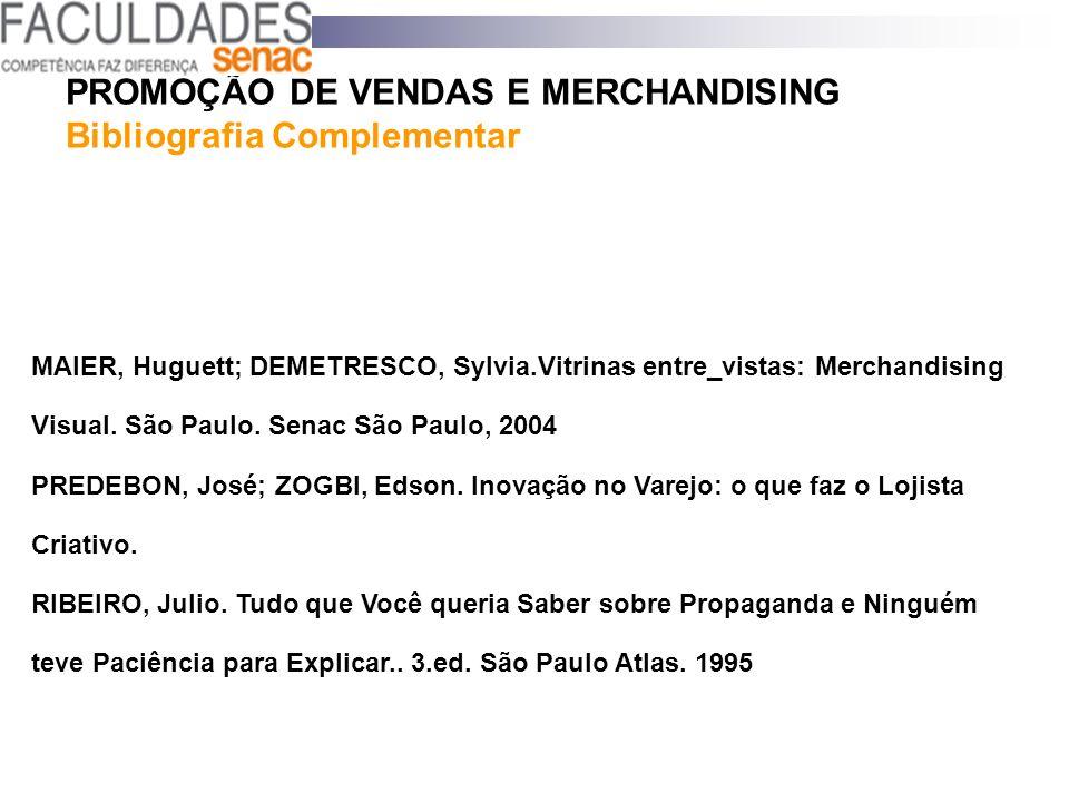 PROMOÇÃO DE VENDAS E MERCHANDISING Bibliografia Complementar MAIER, Huguett; DEMETRESCO, Sylvia.Vitrinas entre_vistas: Merchandising Visual. São Paulo