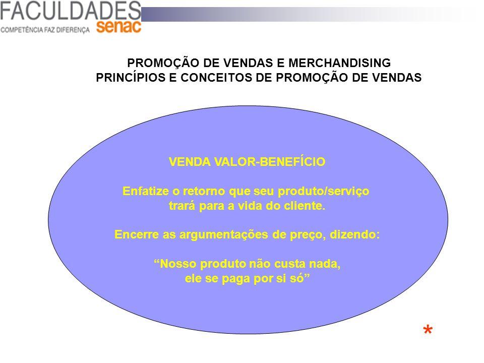 PROMOÇÃO DE VENDAS E MERCHANDISING PRINCÍPIOS E CONCEITOS DE PROMOÇÃO DE VENDAS VENDA VALOR-BENEFÍCIO Enfatize o retorno que seu produto/serviço trará