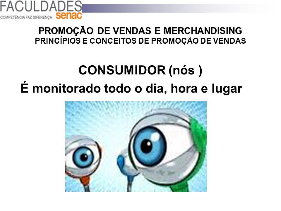 PROMOÇÃO DE VENDAS E MERCHANDISING PRINCÍPIOS E CONCEITOS DE PROMOÇÃO DE VENDAS CONSUMIDOR (nós ) É monitorado todo o dia, hora e lugar