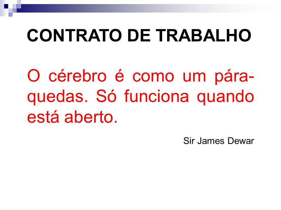 CONTRATO DE TRABALHO O cérebro é como um pára- quedas. Só funciona quando está aberto. Sir James Dewar