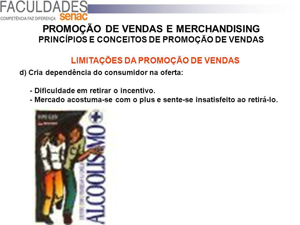 PROMOÇÃO DE VENDAS E MERCHANDISING PRINCÍPIOS E CONCEITOS DE PROMOÇÃO DE VENDAS d) Cria dependência do consumidor na oferta: - Dificuldade em retirar