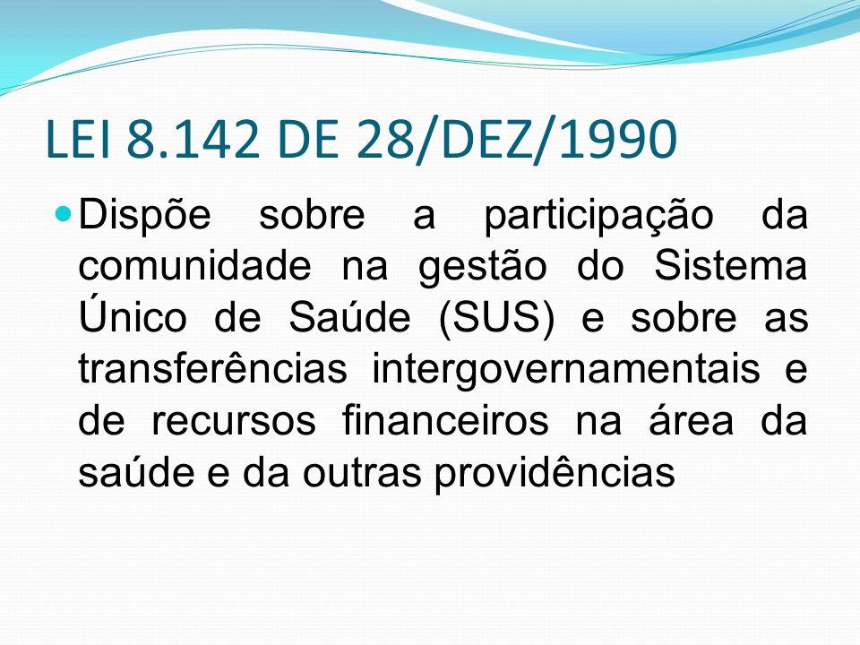 LEI 8.142 DE 28/DEZ/1990 Dispõe sobre a participação da comunidade na gestão do Sistema Único de Saúde (SUS) e sobre as transferências intergovernamentais e de recursos financeiros na área da saúde e da outras providências
