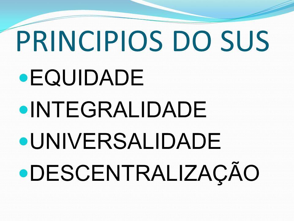 PRINCIPIOS DO SUS EQUIDADE INTEGRALIDADE UNIVERSALIDADE DESCENTRALIZAÇÃO