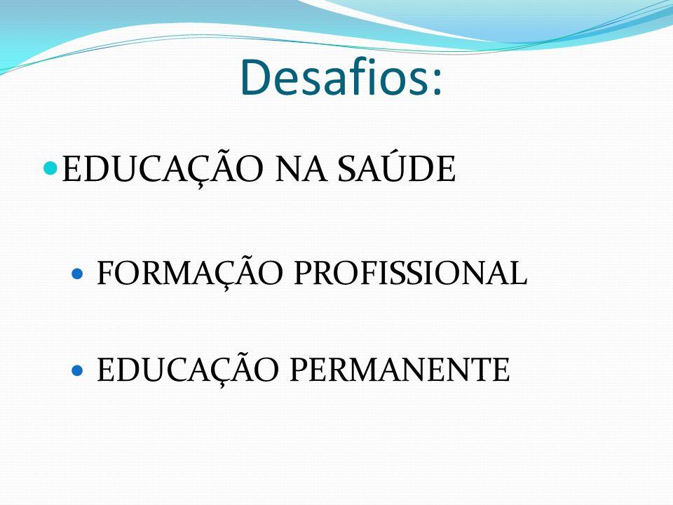 Desafios: EDUCAÇÃO NA SAÚDE FORMAÇÃO PROFISSIONAL EDUCAÇÃO PERMANENTE