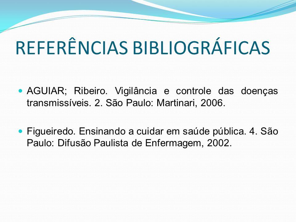 REFERÊNCIAS BIBLIOGRÁFICAS AGUIAR; Ribeiro. Vigilância e controle das doenças transmissíveis. 2. São Paulo: Martinari, 2006. Figueiredo. Ensinando a c