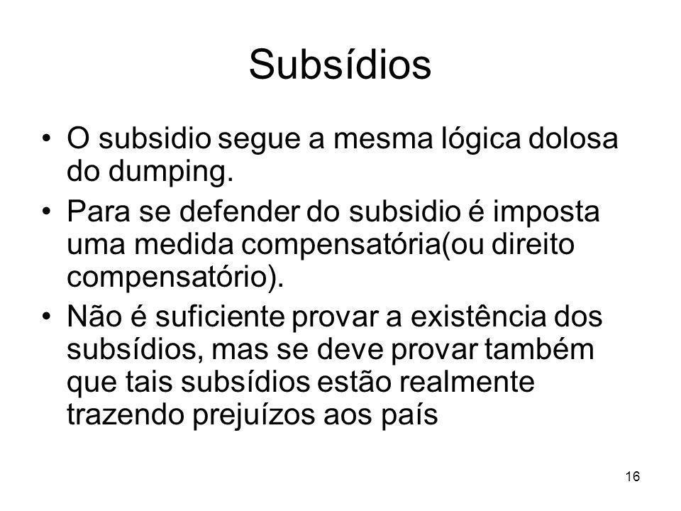 16 Subsídios O subsidio segue a mesma lógica dolosa do dumping.