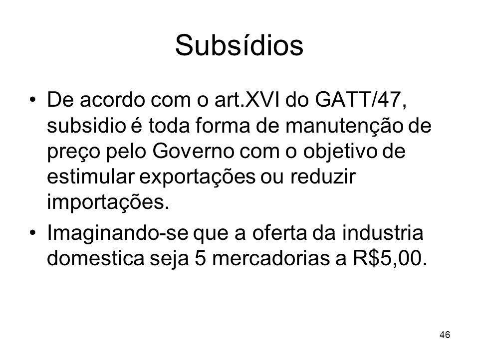 46 Subsídios De acordo com o art.XVI do GATT/47, subsidio é toda forma de manutenção de preço pelo Governo com o objetivo de estimular exportações ou reduzir importações.