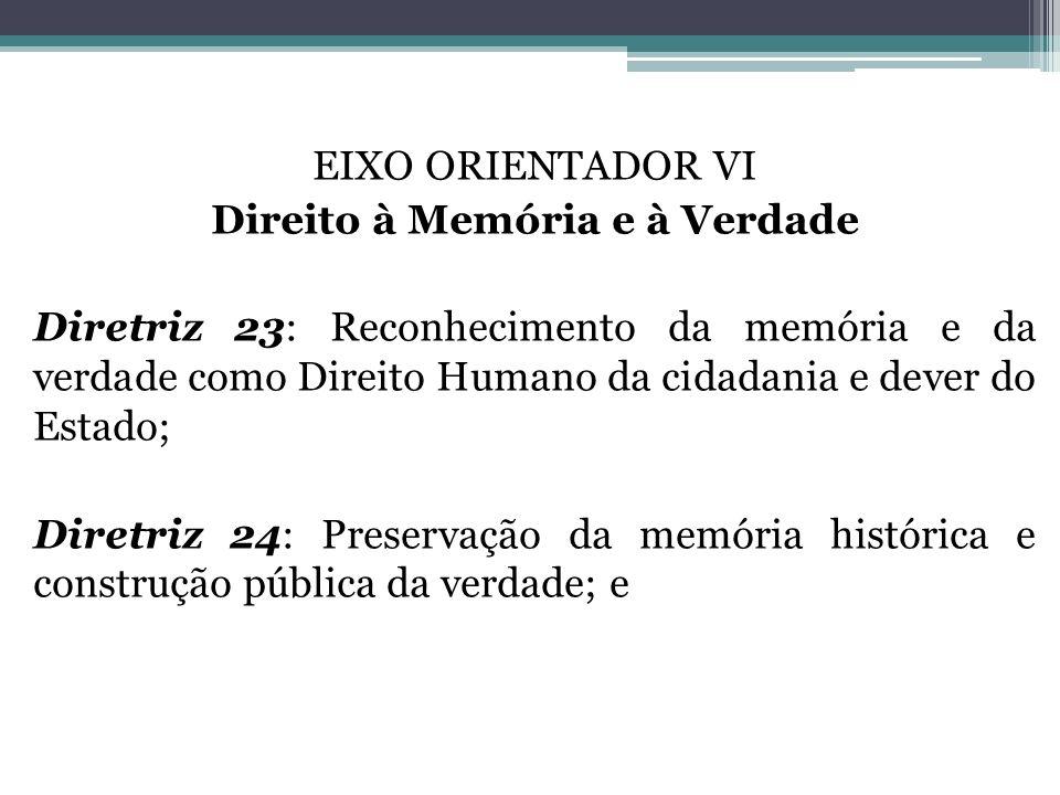 EIXO ORIENTADOR VI Direito à Memória e à Verdade Diretriz 23: Reconhecimento da memória e da verdade como Direito Humano da cidadania e dever do Estad