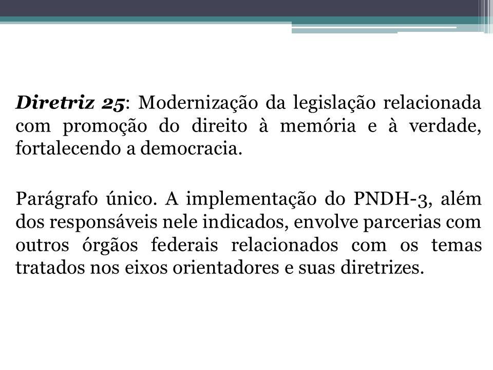 Diretriz 25: Modernização da legislação relacionada com promoção do direito à memória e à verdade, fortalecendo a democracia. Parágrafo único. A imple