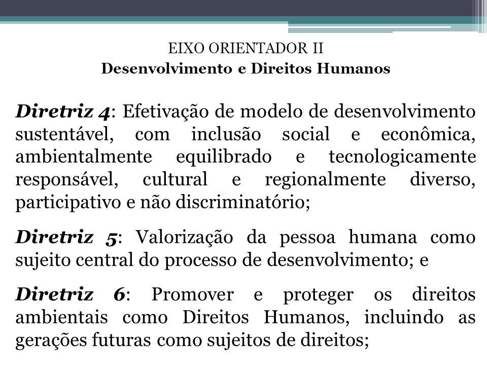 EIXO ORIENTADOR II Desenvolvimento e Direitos Humanos Diretriz 4: Efetivação de modelo de desenvolvimento sustentável, com inclusão social e econômica