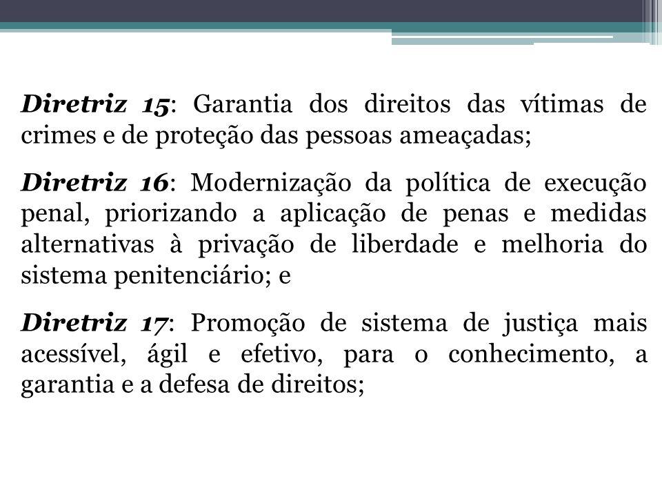 Diretriz 15: Garantia dos direitos das vítimas de crimes e de proteção das pessoas ameaçadas; Diretriz 16: Modernização da política de execução penal,