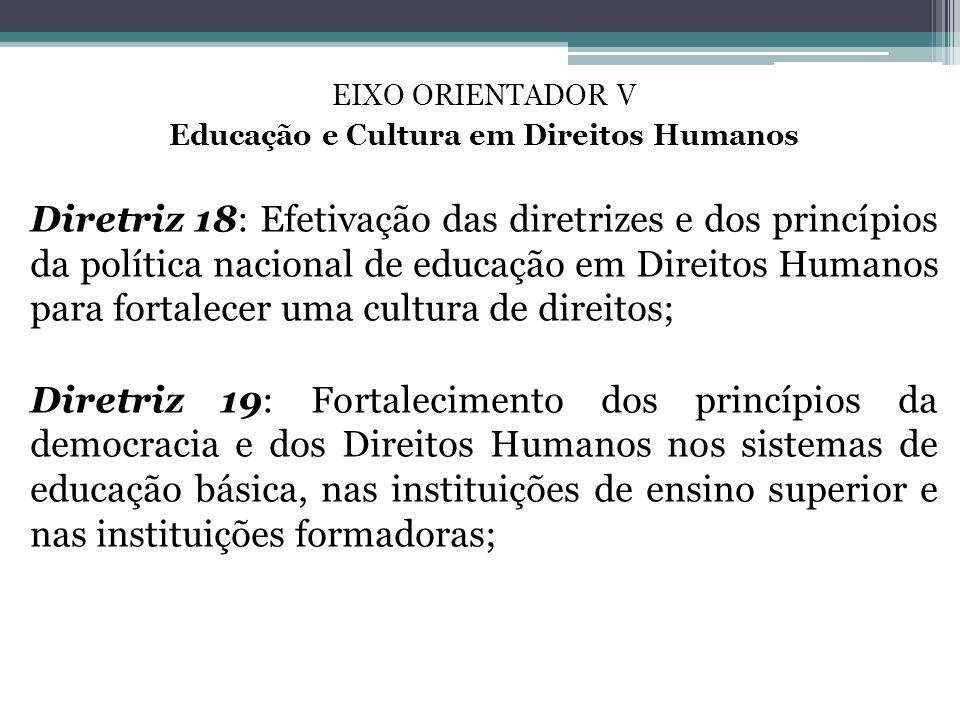 EIXO ORIENTADOR V Educação e Cultura em Direitos Humanos Diretriz 18: Efetivação das diretrizes e dos princípios da política nacional de educação em D