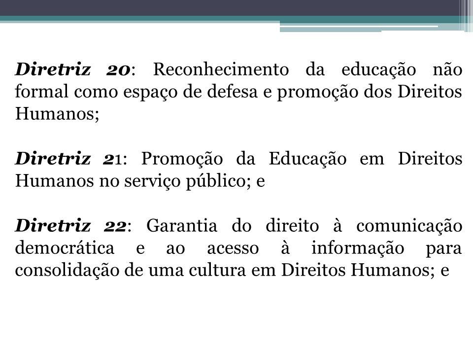 Diretriz 20: Reconhecimento da educação não formal como espaço de defesa e promoção dos Direitos Humanos; Diretriz 21: Promoção da Educação em Direito
