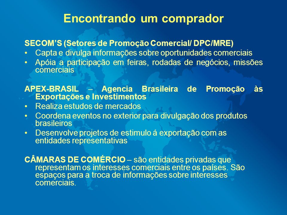 Encontrando um comprador SECOMS (Setores de Promoção Comercial/ DPC/MRE) Capta e divulga informações sobre oportunidades comerciais Apóia a participaç