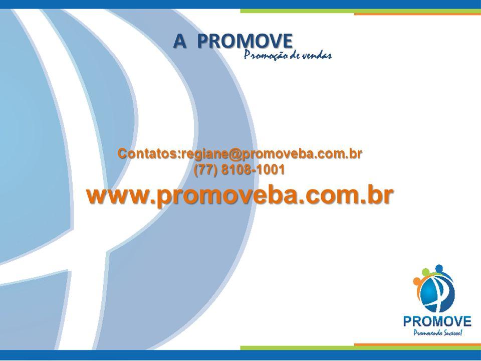A PROMOVE Promoção de vendas Contatos:regiane@promoveba.com.br (77) 8108-1001 www.promoveba.com.br