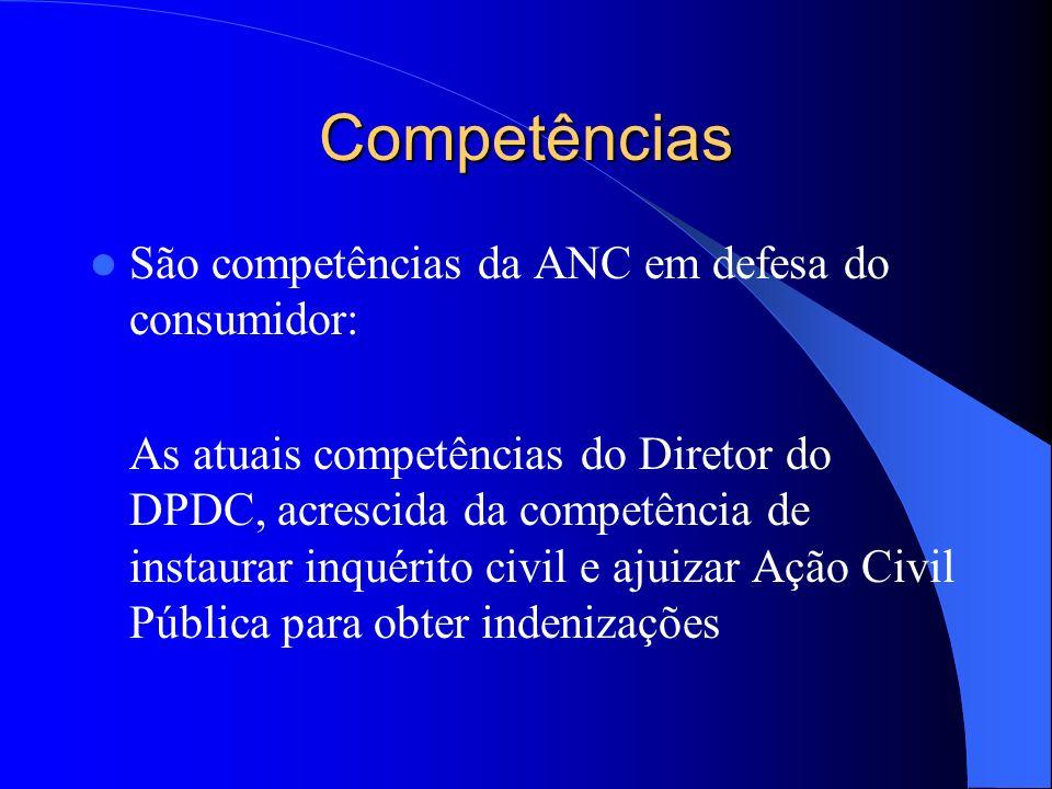 Competências São competências da ANC em defesa do consumidor: As atuais competências do Diretor do DPDC, acrescida da competência de instaurar inquéri