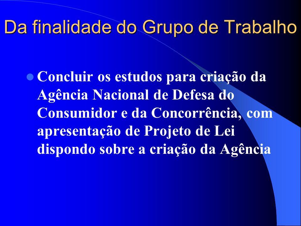 Da finalidade do Grupo de Trabalho Concluir os estudos para criação da Agência Nacional de Defesa do Consumidor e da Concorrência, com apresentação de