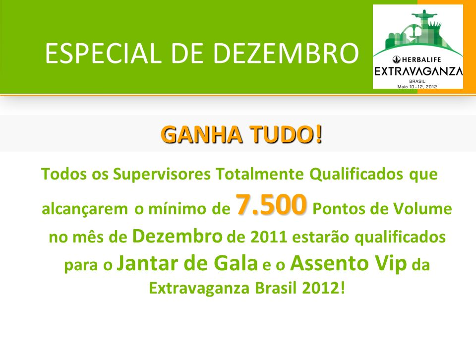 ESPECIAL DE DEZEMBRO 7.500 Todos os Supervisores Totalmente Qualificados que alcançarem o mínimo de 7.500 Pontos de Volume no mês de Dezembro de 2011