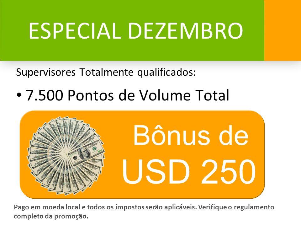 ESPECIAL DEZEMBRO Supervisores Totalmente qualificados: 7.500 Pontos de Volume Total Bônus de USD 250 Pago em moeda local e todos os impostos serão ap