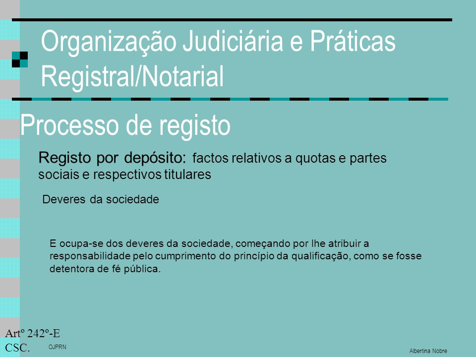 Albertina Nobre OJPRN Organização Judiciária e Práticas Registral/Notarial Processo de registo Registo por depósito: factos relativos a quotas e partes sociais e respectivos titulares Deveres da sociedade Artº 242º-E CSC.