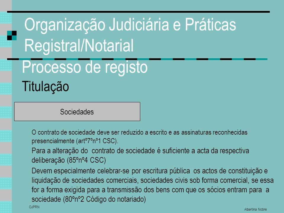 Albertina Nobre OJPRN Organização Judiciária e Práticas Registral/Notarial Processo de registo Titulação Sociedades O contrato de sociedade deve ser reduzido a escrito e as assinaturas reconhecidas presencialmente (artº7ºnº1 CSC).