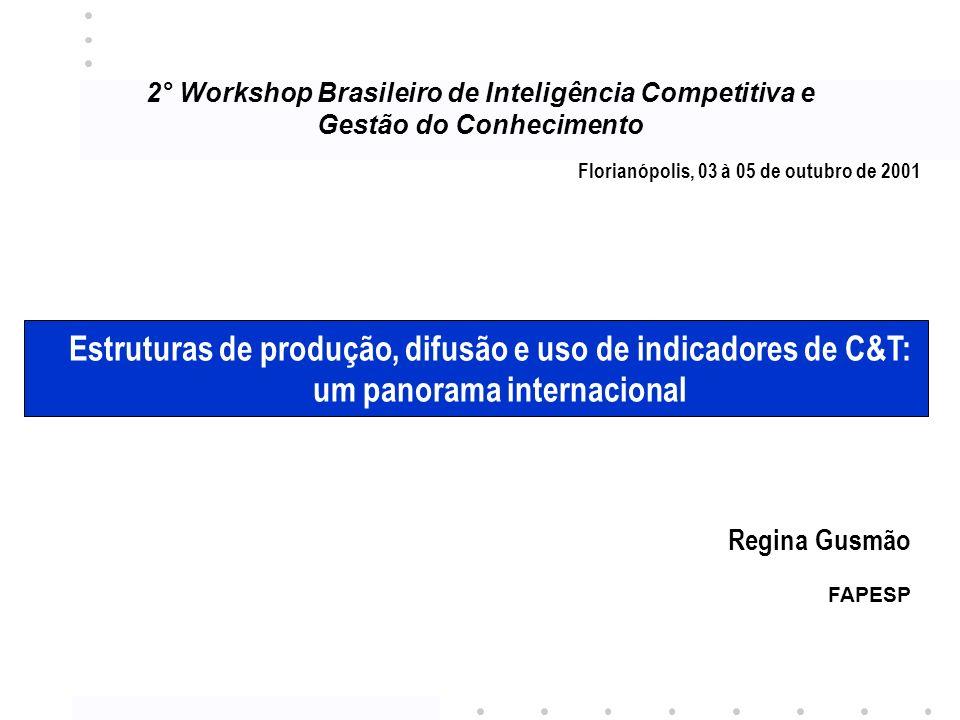 2° Workshop Brasileiro de Inteligência Competitiva e Gestão do Conhecimento Florianópolis, 03 à 05 de outubro de 2001 Estruturas de produção, difusão e uso de indicadores de C&T: um panorama internacional Regina Gusmão FAPESP