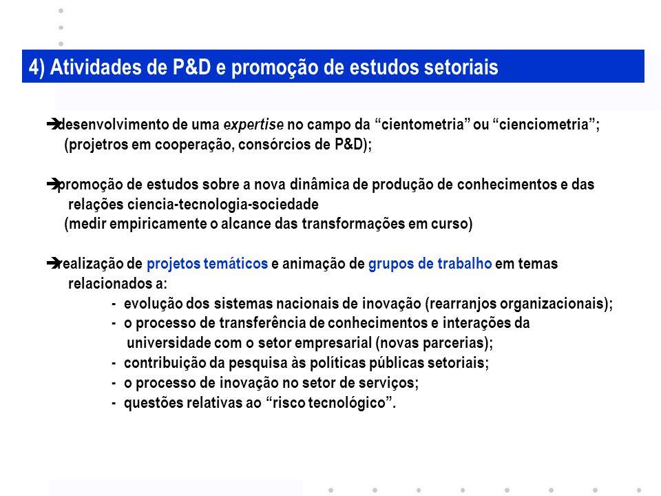 4) Atividades de P&D e promoção de estudos setoriais desenvolvimento de uma expertise no campo da cientometria ou cienciometria; (projetros em cooperação, consórcios de P&D); promoção de estudos sobre a nova dinâmica de produção de conhecimentos e das relações ciencia-tecnologia-sociedade (medir empiricamente o alcance das transformações em curso) realização de projetos temáticos e animação de grupos de trabalho em temas relacionados a: - evolução dos sistemas nacionais de inovação (rearranjos organizacionais); - o processo de transferência de conhecimentos e interações da universidade com o setor empresarial (novas parcerias); - contribuição da pesquisa às políticas públicas setoriais; - o processo de inovação no setor de serviços; - questões relativas ao risco tecnológico.