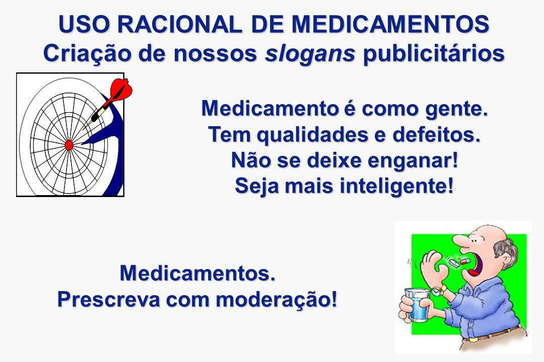 USO RACIONAL DE MEDICAMENTOS Criação de nossos slogans publicitários Medicamentos. Prescreva com moderação! Medicamento é como gente. Tem qualidades e