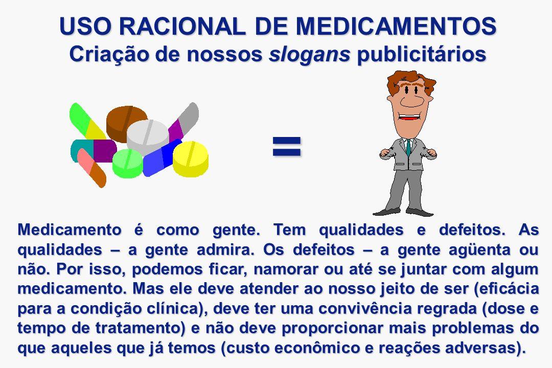 = USO RACIONAL DE MEDICAMENTOS Criação de nossos slogans publicitários Medicamento é como gente. Tem qualidades e defeitos. As qualidades – a gente ad