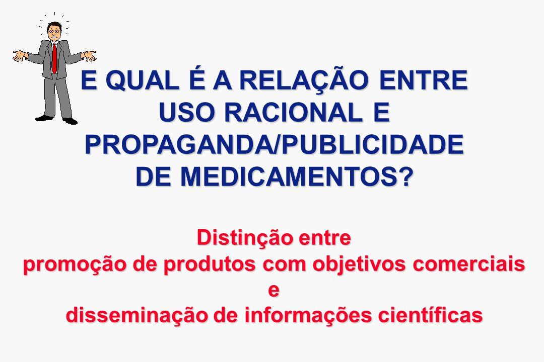 E QUAL É A RELAÇÃO ENTRE USO RACIONAL E PROPAGANDA/PUBLICIDADE DE MEDICAMENTOS? Distinção entre promoção de produtos com objetivos comerciais e dissem