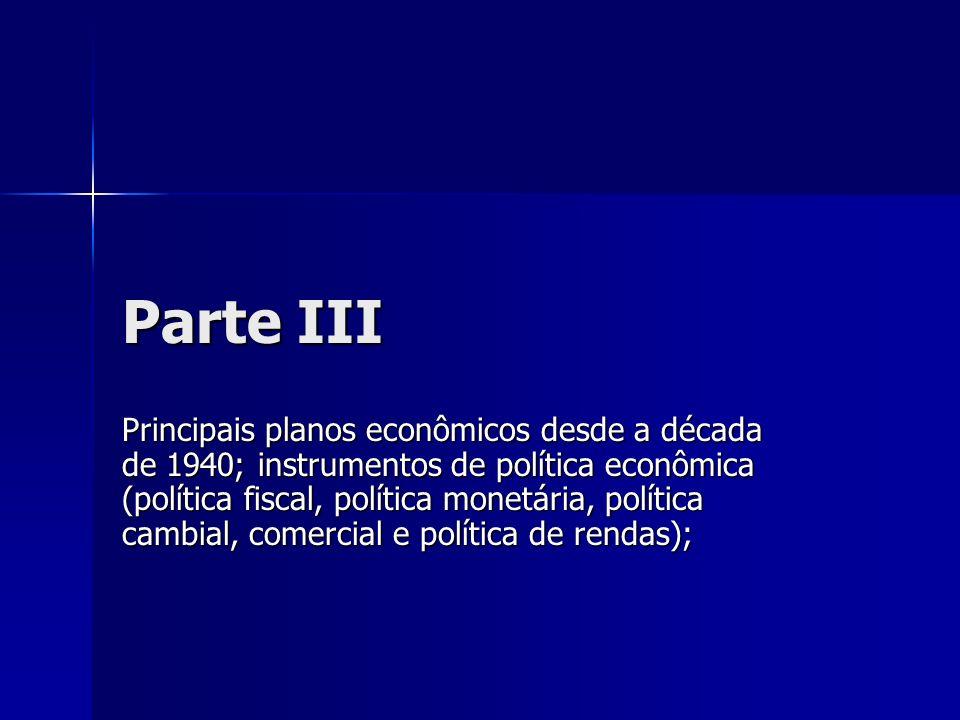 Parte III Principais planos econômicos desde a década de 1940; instrumentos de política econômica (política fiscal, política monetária, política cambi