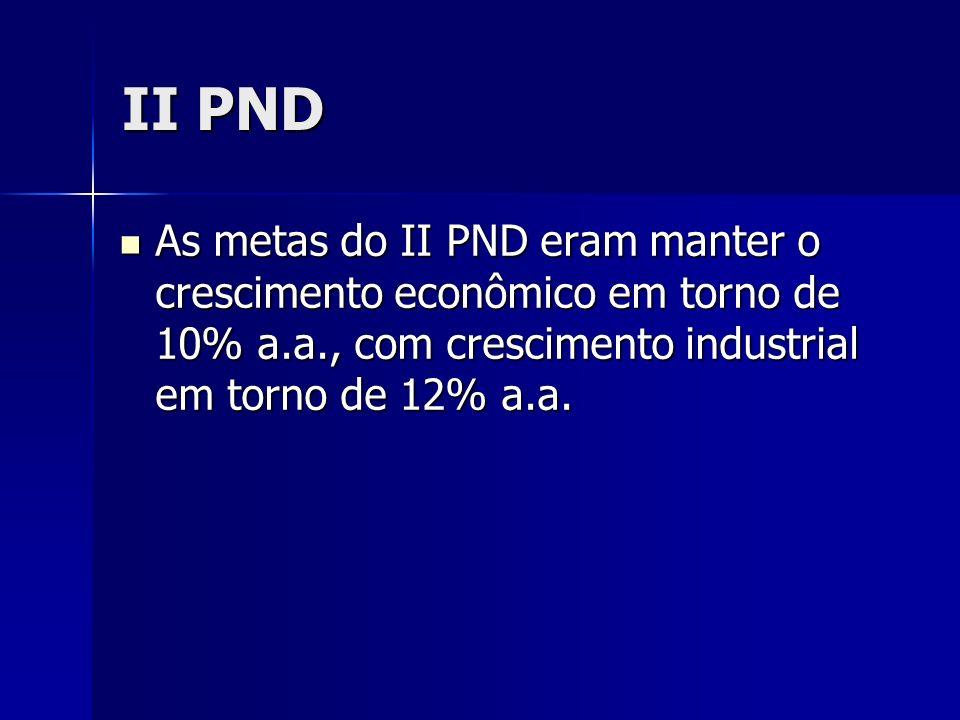 II PND As metas do II PND eram manter o crescimento econômico em torno de 10% a.a., com crescimento industrial em torno de 12% a.a. As metas do II PND
