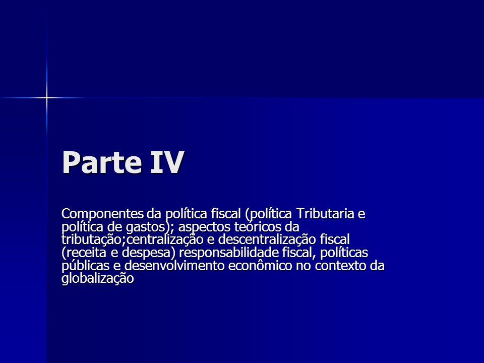 Parte IV Componentes da política fiscal (política Tributaria e política de gastos); aspectos teóricos da tributação;centralização e descentralização f
